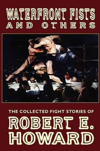 Waterfront Fists and Others: The Collected Fight Stories of Robert E. Howard (Paperback)