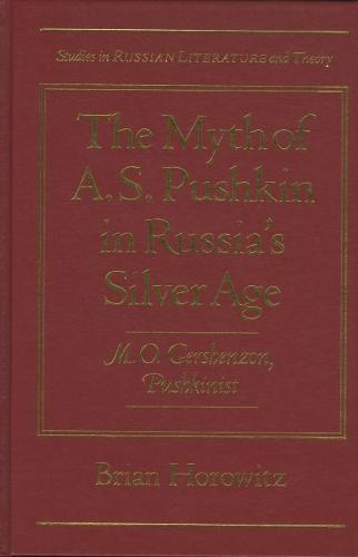 The Myth of A.S.Pushkin in Russia's Silver Age: M.O.Gershenzon, Pushkinist - Studies in Russian Literature and Theory (Hardback)