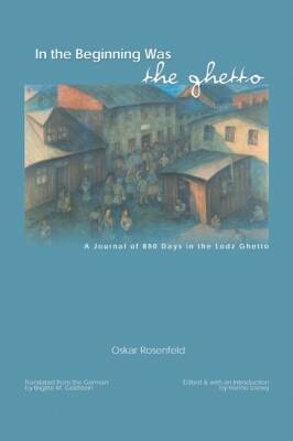 In the Beginning Was the Ghetto: A Journal of 890 Days in the Lodz Ghetto (Hardback)