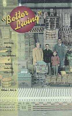 Better Living: Advertising, Media and the New Vocabulary of Business Leadership, 1935-55 - Media topographies (Hardback)