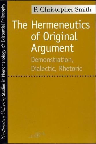 The Hermeneutics of Original Argument: Demonstration, Dialectic, Rhetoric - Studies in Phenomenology and Existential Philosophy (Paperback)