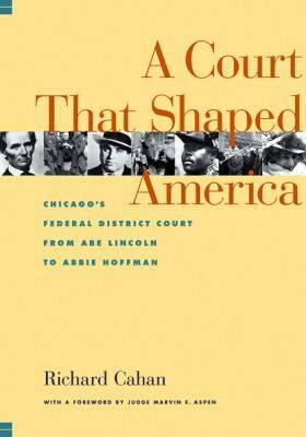 The Court That Shaped America: Chicago's Federal Court from Abe Lincoln to Abbie Hoffman (Hardback)