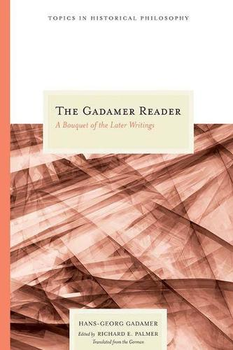 The Gadamer Reader: A Bouquet of the Later Writings - Topics in Historical Philosophy (Hardback)