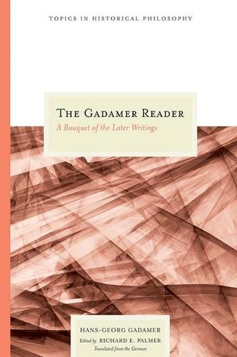 The Gadamer Reader: A Bouquet of the Later Writings - Topics in Historical Philosophy (Paperback)