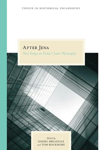After Jena: New Essays on Fichte's Later Philosophy - Topics in Historical Philosophy (Paperback)