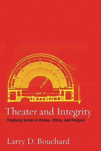 Theater and Integrity: Emptying Selves in Drama, Ethics, and Religion (Hardback)