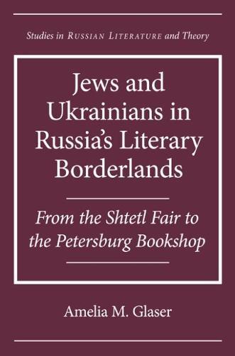 Jews and Ukrainians in Russia's Literary Borderlands: From the Shtetl Fair to the Petersburg Bookshop (Hardback)