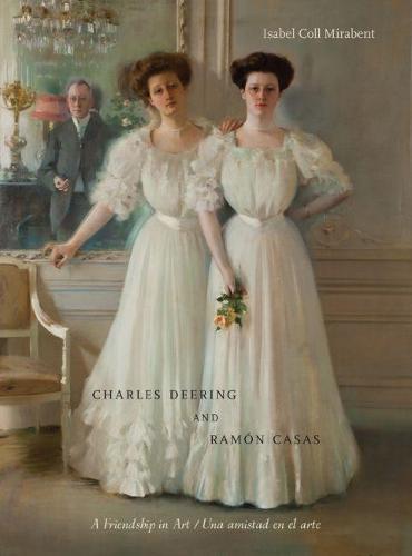 Charles Deering and Ramon Casas / Charles Deering Y Ramon Casas: A Friendship in Art / Una Amistad En El Arte (Hardback)