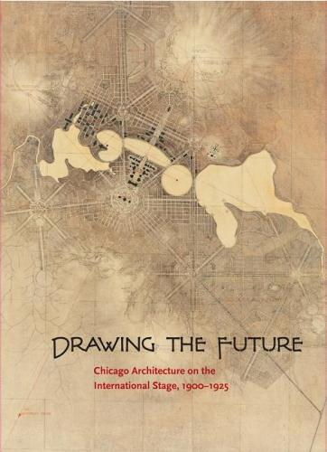 Drawing the Future: Chicago Architecture on the International Stage, 1900-1925 (Paperback)