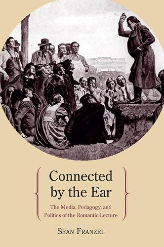 Connected by the Ear: The Media, Pedagogy, and Politics of the Romantic Lecture (Paperback)
