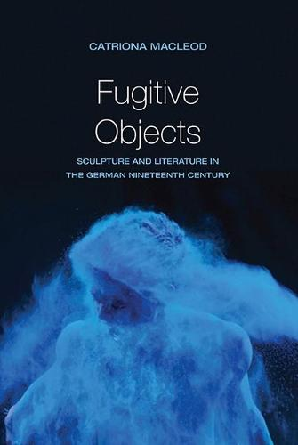 Fugitive Objects: Sculpture and Literature in the German Nineteenth Century (Hardback)