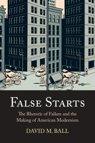 False Starts: The Rhetoric of Failure and the Making of American Modernism (Hardback)