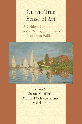 On the True Sense of Art: A Critical Companion to the Transfigurements of John Sallis - Comparative and Continental Philosophy (Paperback)