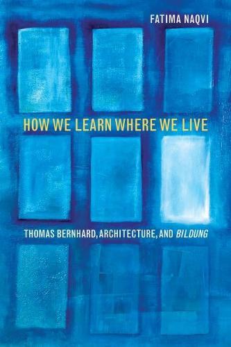 How We Learn Where We Live: Thomas Bernhard, Architecture, and Bildung (Hardback)