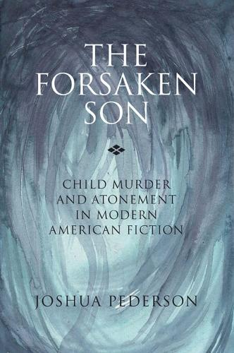 The Forsaken Son: Child Murder and Atonement in Modern American Fiction (Hardback)