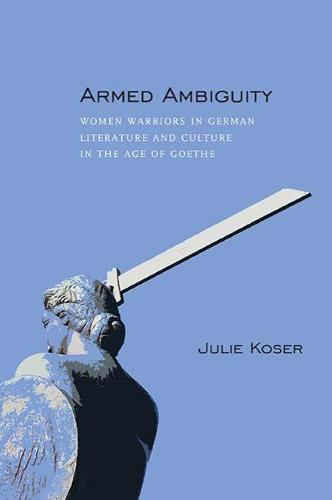 Armed Ambiguity: Women Warriors in German Literature and Culture in the Age of Goethe (Hardback)