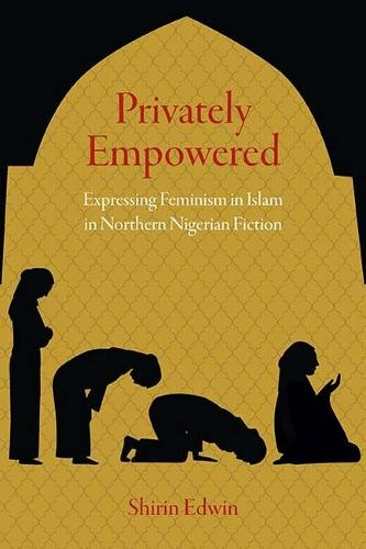 Privately Empowered: Expressing Feminism in Islam in Northern Nigerian Fiction (Hardback)