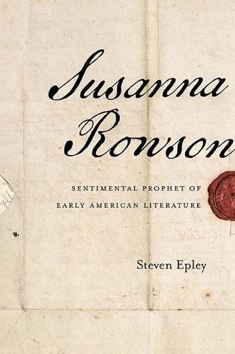 Susanna Rowson: Sentimental Prophet of Early American Literature (Hardback)