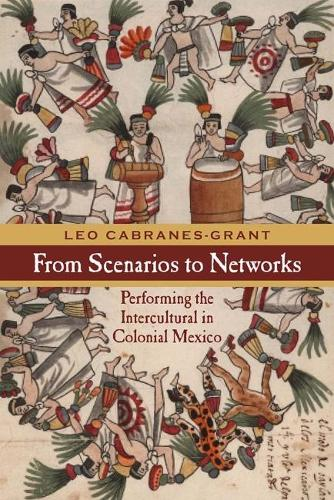 From Scenarios to Networks: Performing the Intercultural in Colonial Mexico - Performance Works (Hardback)