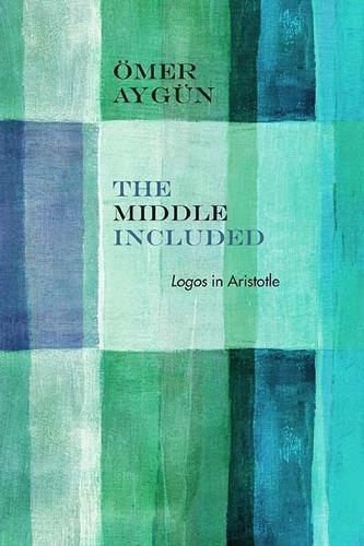 The Middle Included: Logos in Aristotle - Rereading Ancient Philosophy (Paperback)