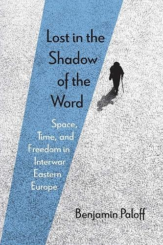 Lost in the Shadow of the Word: Space, Time, and Freedom in Interwar Eastern Europe (Paperback)