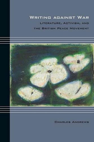 Writing against War: Literature, Activism, and the British Peace Movement - Cultural Expressions (Paperback)