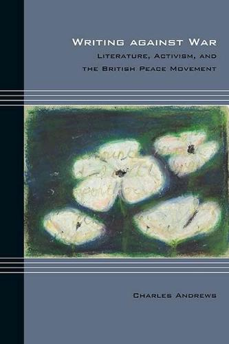 Writing against War: Literature, Activism, and the British Peace Movement - Cultural Expressions (Hardback)
