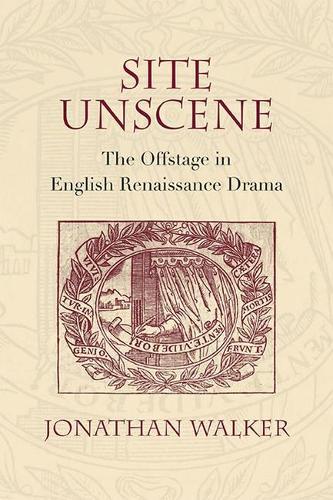 Site Unscene: The Offstage in English Renaissance Drama (Hardback)