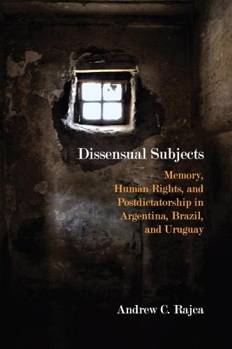 Dissensual Subjects: Memory, Human Rights, and Postdictatorship in Argentina, Brazil, and Uruguay - Critical Insurgencies (Paperback)