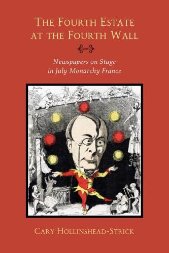 The Fourth Estate at the Fourth Wall: Newspapers on Stage in July Monarchy France (Hardback)