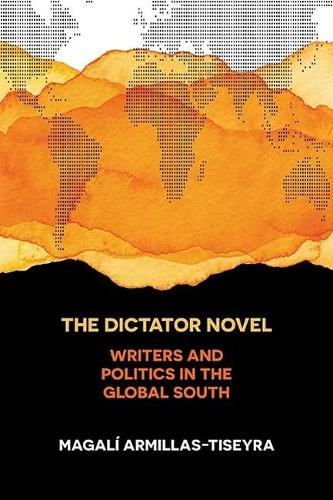 The Dictator Novel: Writers and Politics in the Global South (Hardback)