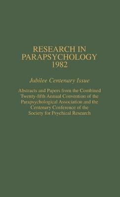 Research in Parapsychology 1982: Jubilee Centenary Issue: Abstracts and Papers from the Combined Twenty-Fifth Annual Convention of the Parapsychological Association and the Centenary Conference of the Society for Psychical Research - Research in Parapsychology (Hardback)