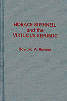 Horace Bushnell and the Virtuous Republic - ATLA Monograph Series 27 (Hardback)