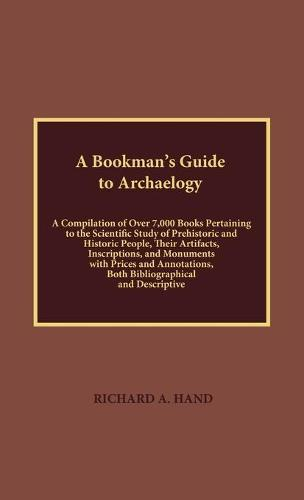 A Bookman's Guide to Archaeology: A Compilation of Over 7000 Books Pertaining to the Scientific Study of Prehistorical and Historic People, their Artifacts, Inscriptions, and Monuments with Prices and Annotations, Both Bibliographical and Descriptive (Hardback)