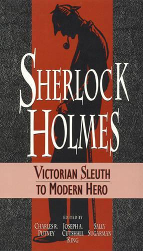 Sherlock Holmes: Victorian Sleuth to Modern Hero (Hardback)