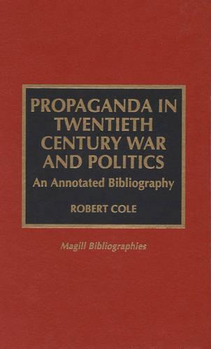 Propaganda in Twentieth Century War and Politics: An Annotated Bibliography - Magill Bibliographies (Hardback)
