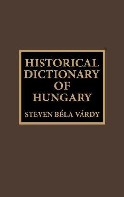 Historical Dictionary of Hungary - Historical Dictionaries of Europe 18 (Hardback)