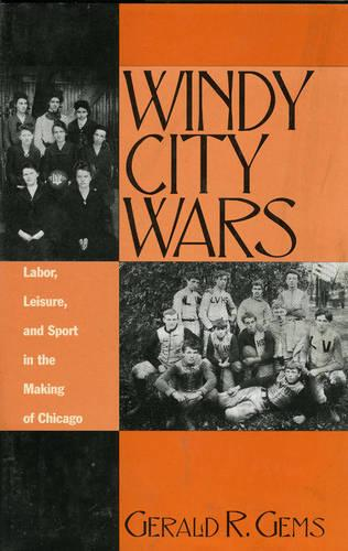 Windy City Wars: Labor, Leisure, and Sport in the Making of Chicago - American Sports History Series 8 (Hardback)