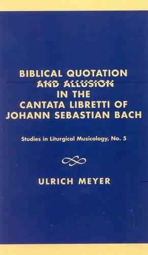 Biblical Quotation and Allusion in the Cantata Libretti of Johann Sebastian Bach - Studies in Liturgical Musicology 5 (Hardback)
