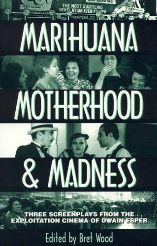 Marihuana, Motherhood & Madness: Three Screenplays from the Exploitation Cinema of Dwain Esper (Hardback)