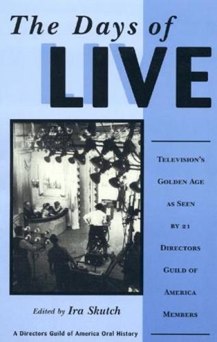 The Days of Live: Television's Golden Age as seen by 21 Directors Guild of America Members - Directors Guild of America Oral History 16 (Paperback)