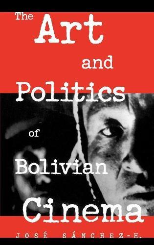 The Art and Politics of Bolivian Cinema (Hardback)