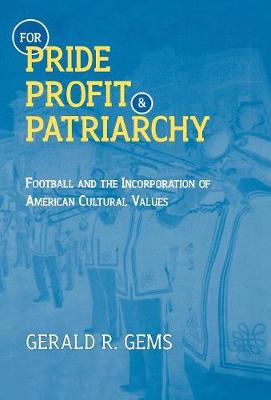 For Pride, Profit, and Patriarchy: Football and the Incorporation of American Cultural Values - American Sports History Series 16 (Hardback)