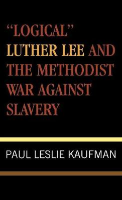 'Logical' Luther Lee and the Methodist War Against Slavery - Studies in Evangelicalism 17 (Hardback)