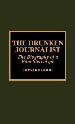 The Drunken Journalist: The Biography of a Film Stereotype (Hardback)