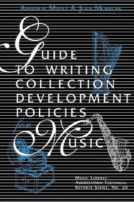 Guide to Writing Collection Development Policies for Music - Music Library Association Technical Reports 26 (Paperback)