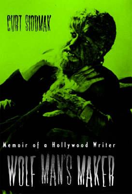 Wolf Man's Maker: Memoir of a Hollywood Writer - The Scarecrow Filmmakers Series 78 (Hardback)