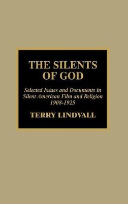 The Silents of God: Selected Issues and Documents in Silent American Film and Religion, 1908-1925 (Hardback)