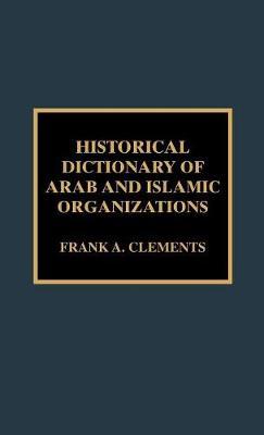 Historical Dictionary of Arab and Islamic Organizations - Historical Dictionaries of International Organizations 19 (Hardback)