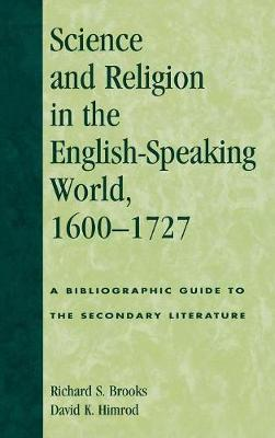 Science and Religion in the English-Speaking World, 1600-1727: A Bibliographic Guide to the Secondary Literature - ATLA Bibliography Series 46 (Hardback)